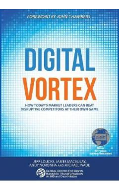 DIGITAL VORTEX: HOW TODAY'S MARKET LEADERS CAN BEAT DISRUPTIVE COMPETITORS AT THEIR OWN GAME