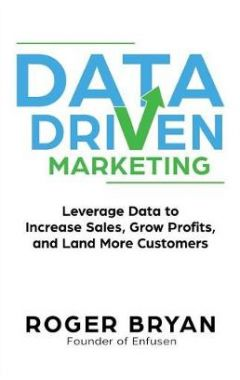Data Driven Marketing: Leverage Data to Increase Sales, Grow Profits, and Land More Customers
