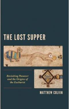 The Lost Supper: Revisiting Passover and the Origins of the Eucharist