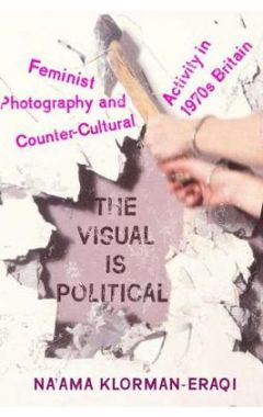The Visual is Political: Feminist Photography and Countercultural Activity in 1970s Britain