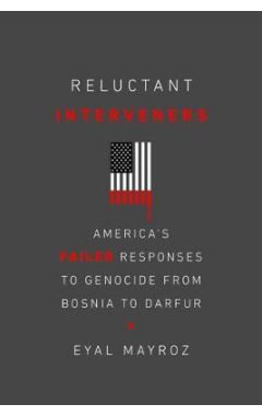 Reluctant Interveners: America's Failed Responses to Genocide from Bosnia to Darfur
