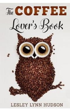 The Coffee Lover's Book: Essential World Coffee Guide - Interesting Facts, Tips, Benefits and Best E