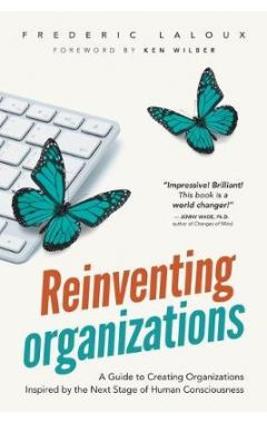 REINVENTING ORGANIZATIONS: A GUIDE TO CREATING ORGANIZATIONS INSPIRED BY THE NEXT STAGE OF HUMAN CON