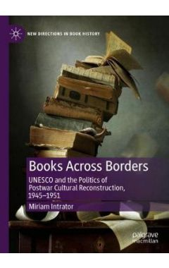 Books Across Borders: UNESCO and the Politics of Postwar Cultural Reconstruction, 1945-1951