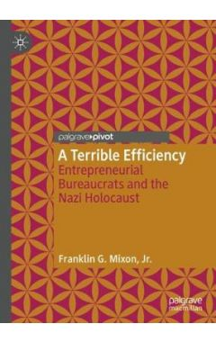 A Terrible Efficiency: Entrepreneurial Bureaucrats and the Nazi Holocaust