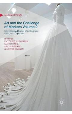 Art and the Challenge of Markets Volume 2: From Commodification of Art to Artistic Critiques of Capi