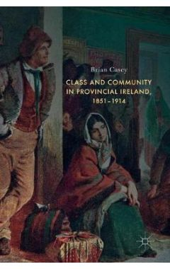 [POD]Class and Community in Provincial Ireland, 1851-1914