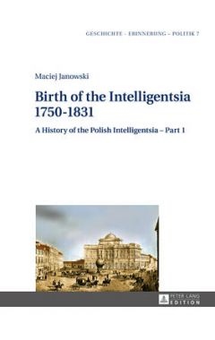 Birth of the Intelligentsia - 1750-1831: A History of the Polish Intelligentsia - Part 1, edited by