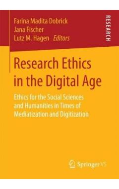 Research Ethics in the Digital Age: Ethics for the Social Sciences and Humanities in Times of Mediat