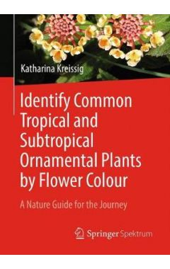 Identify Common Tropical and Subtropical Ornamental Plants by Flower Colour: A Nature Guide for the