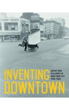 Inventing Downtown: Artist-Run Galleries in New York City 1952-1965