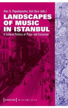 Landscapes of Music in Istanbul: A Cultural Politics of Place and Exclusion
