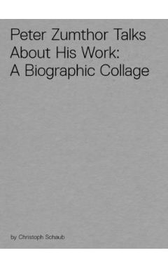 Peter Zumthor Talks About His Work: A Biographic Collage