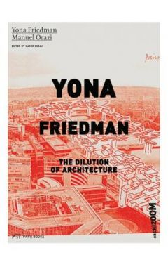 YONA FRIEDMAN: THE DILUTION OF ARCHITECTURE