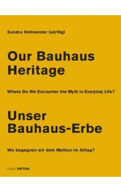 Our Bauhaus Heritage / Unser Bauhaus-Erbe: Where Do We Encounter the Myth in Everyday Life? Wo begeg