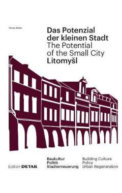 Litomysl. Das Potenzial der kleinen Stadt - Litomysl. The Potential of the Small City: Baukultur, Po