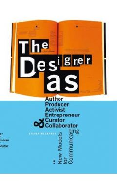 Designer As : Author, Producer, Activist, Entrepreneur, Curator &: New Models for Communicating