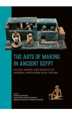 The Arts of Making in Ancient Egypt: Voices, Images, and Objects of Material Producers 2000-1550 BC
