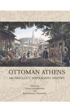 Ottoman Athens : Archaeology, Topography, History