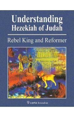 Understanding Hezekiah of Judah: Rebel King and Reformer