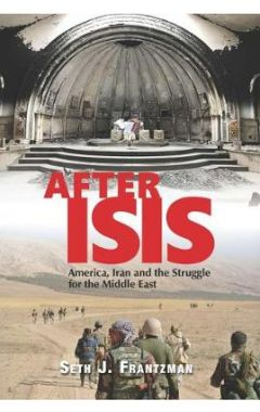 After ISIS: America, Iran and the Struggle for the Middle East