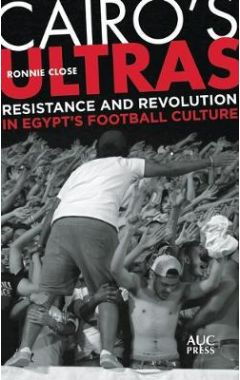 Cairo's Ultras: Resistance and Revolution in Egypt's Football Culture
