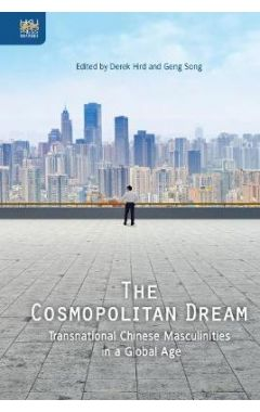 The Cosmopolitan Dream: Transnational Chinese Masculinities in a Global Age